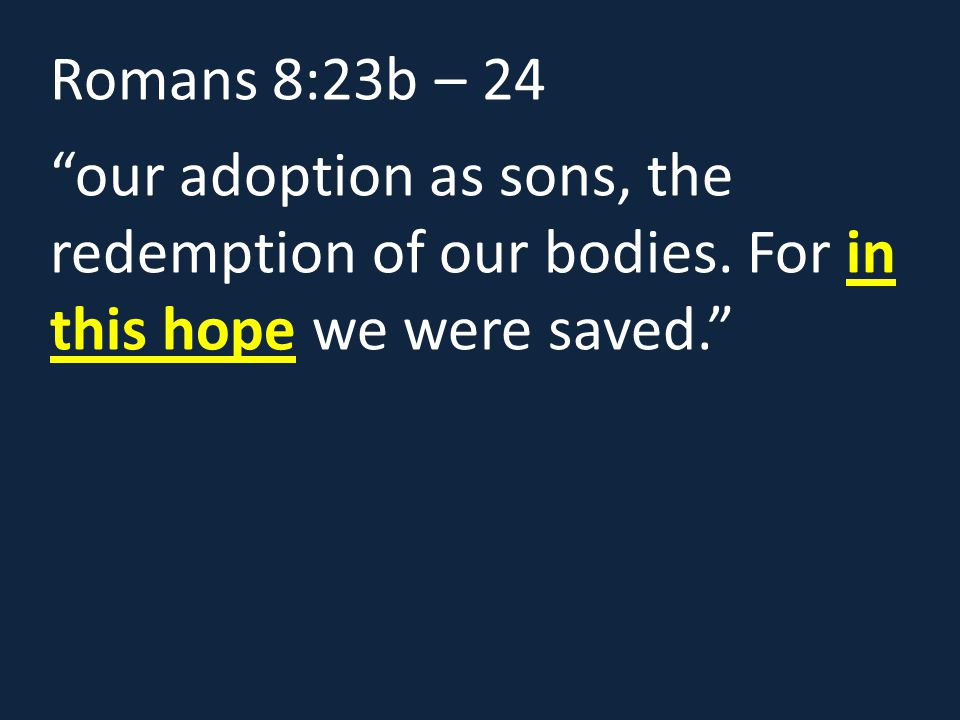 """Romans 8:23b – 24 """"our adoption as sons, the redemption of our bodies. For in this hope we were saved."""""""