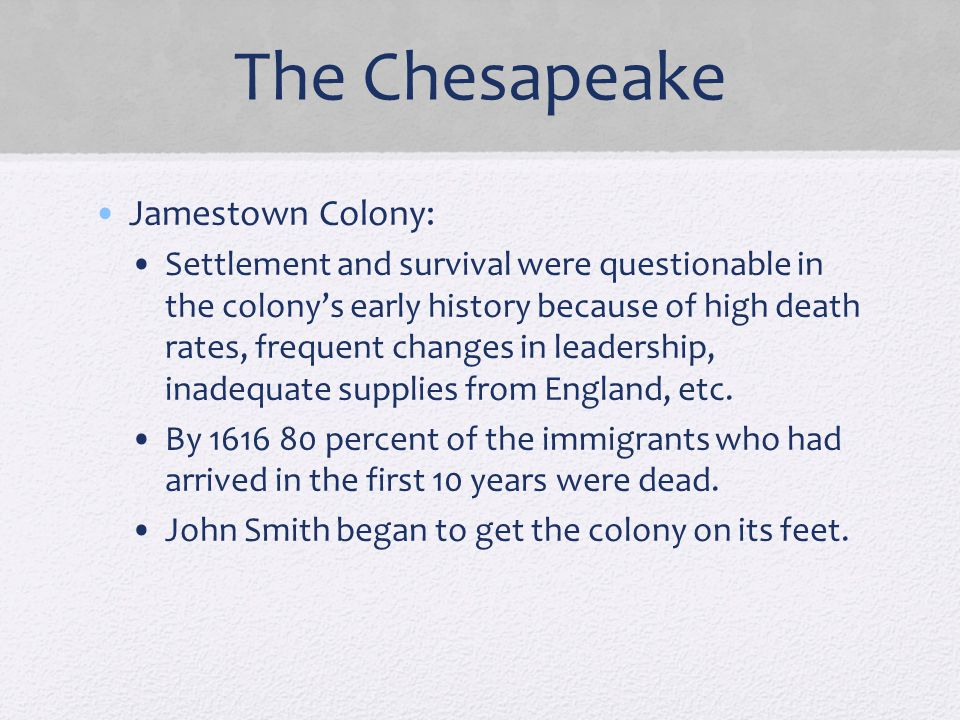 The Chesapeake Jamestown Colony: Settlement and survival were questionable in the colony's early history because of high death rates, frequent changes