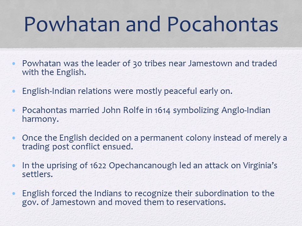 Powhatan and Pocahontas Powhatan was the leader of 30 tribes near Jamestown and traded with the English. English-Indian relations were mostly peaceful