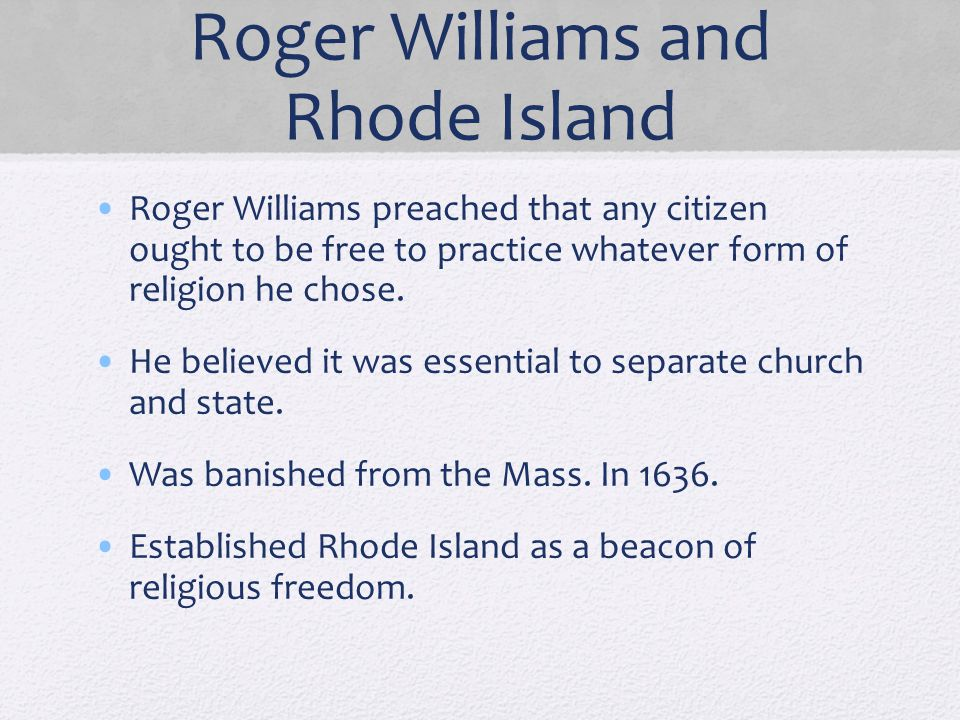 Roger Williams and Rhode Island Roger Williams preached that any citizen ought to be free to practice whatever form of religion he chose. He believed