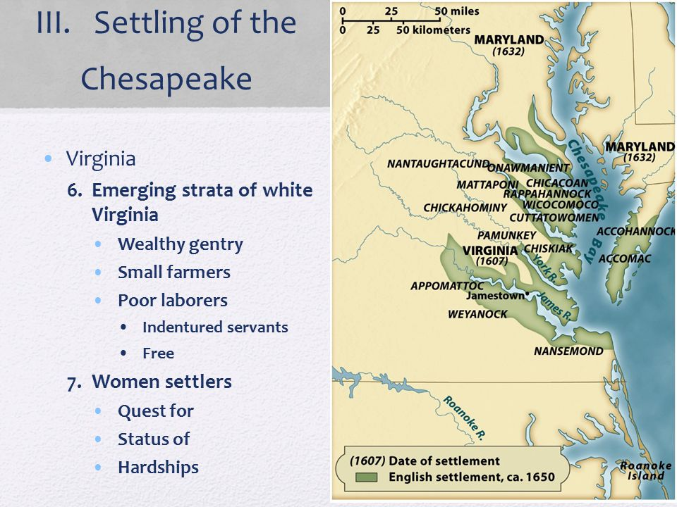 III. Settling of the Chesapeake Virginia 6.Emerging strata of white Virginia Wealthy gentry Small farmers Poor laborers Indentured servants Free 7.Wom