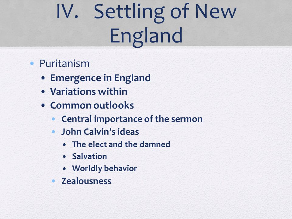 IV. Settling of New England Puritanism Emergence in England Variations within Common outlooks Central importance of the sermon John Calvin's ideas The
