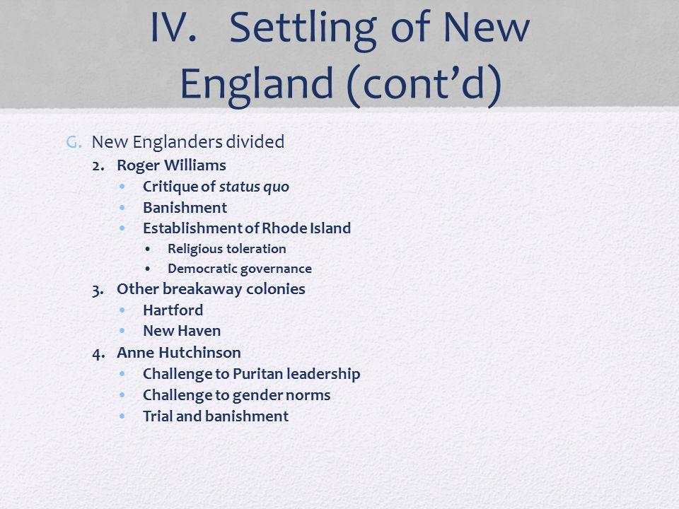 IV. Settling of New England (cont'd) G.New Englanders divided 2.Roger Williams Critique of status quo Banishment Establishment of Rhode Island Religio