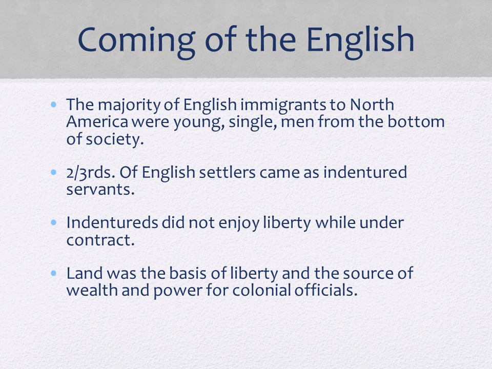 Coming of the English The majority of English immigrants to North America were young, single, men from the bottom of society. 2/3rds. Of English settl