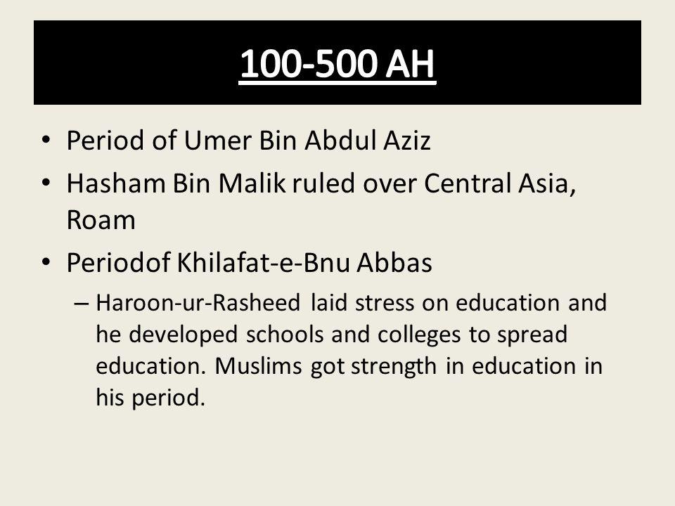Period of Umer Bin Abdul Aziz Hasham Bin Malik ruled over Central Asia, Roam Periodof Khilafat-e-Bnu Abbas – Haroon-ur-Rasheed laid stress on educatio