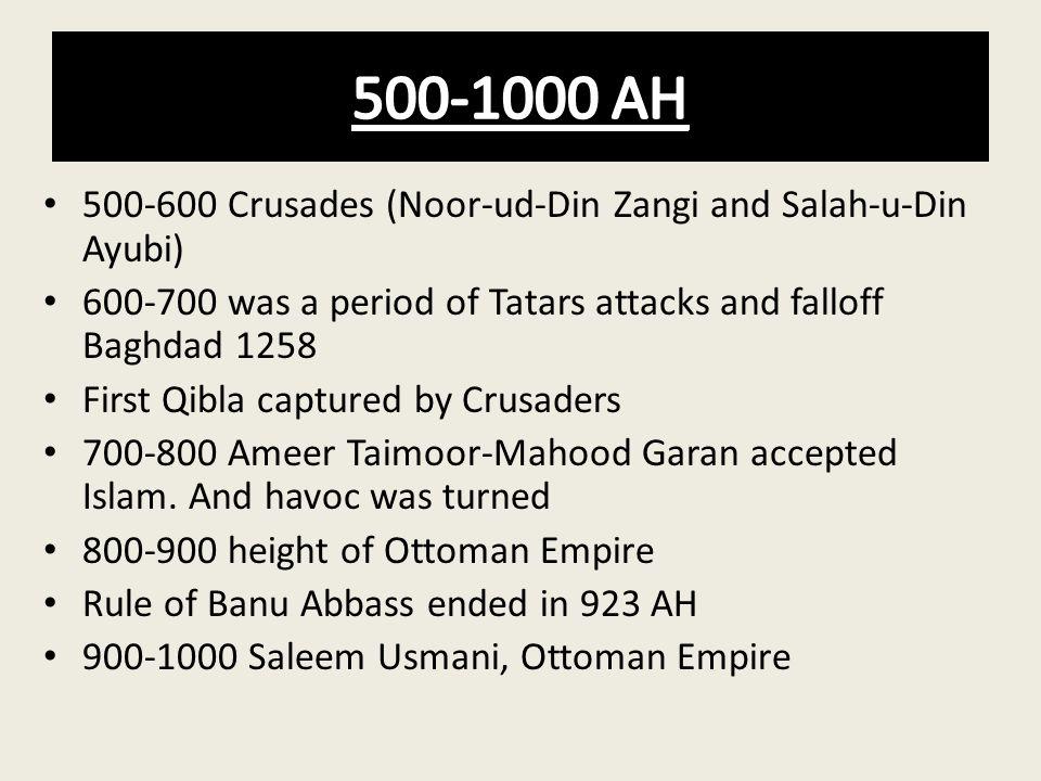 500-600 Crusades (Noor-ud-Din Zangi and Salah-u-Din Ayubi) 600-700 was a period of Tatars attacks and falloff Baghdad 1258 First Qibla captured by Cru