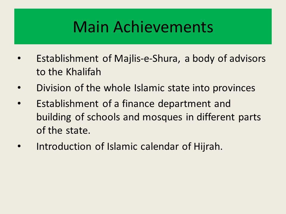 Main Achievements Establishment of Majlis-e-Shura, a body of advisors to the Khalifah Division of the whole Islamic state into provinces Establishment