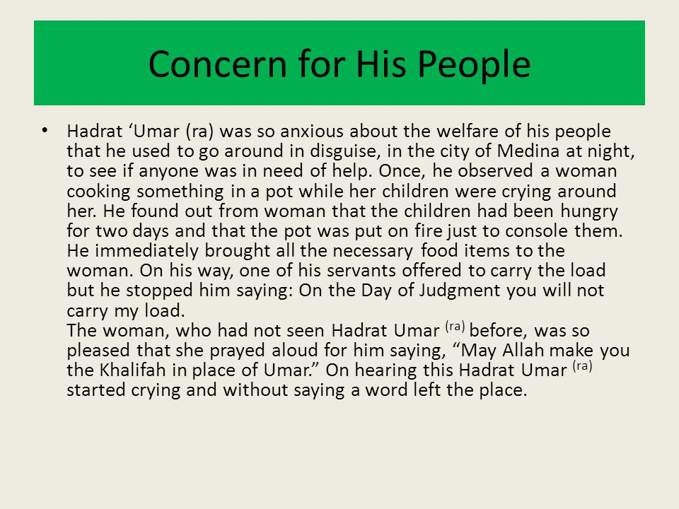 Concern for His People Hadrat 'Umar (ra) was so anxious about the welfare of his people that he used to go around in disguise, in the city of Medina a