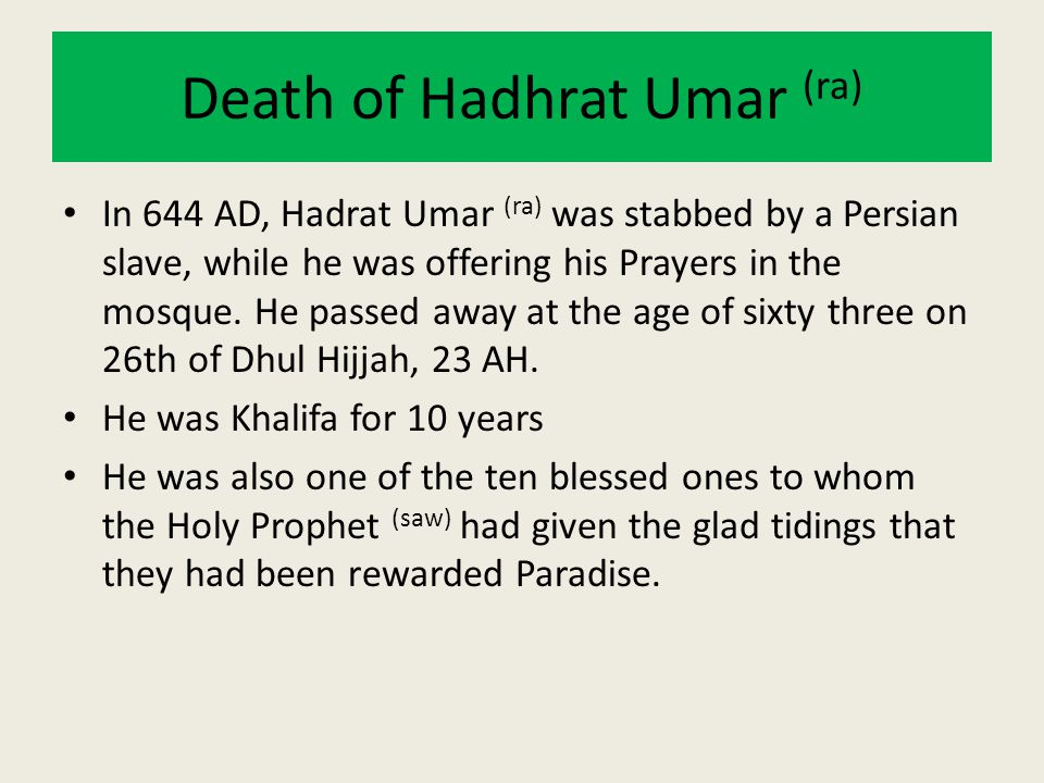 Death of Hadhrat Umar (ra) In 644 AD, Hadrat Umar (ra) was stabbed by a Persian slave, while he was offering his Prayers in the mosque. He passed away