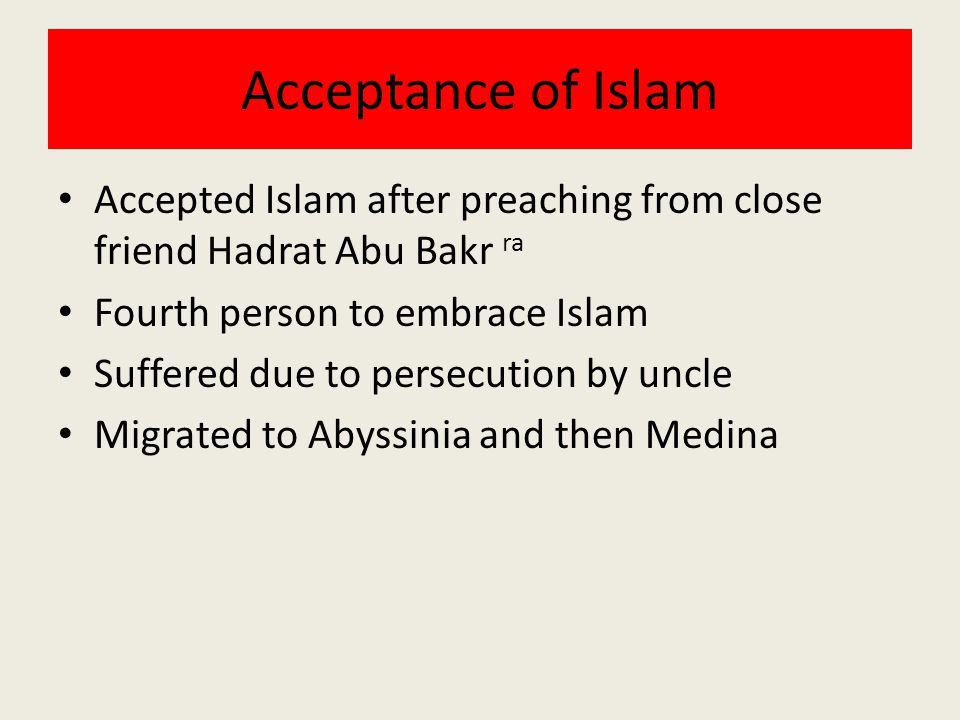 Acceptance of Islam Accepted Islam after preaching from close friend Hadrat Abu Bakr ra Fourth person to embrace Islam Suffered due to persecution by