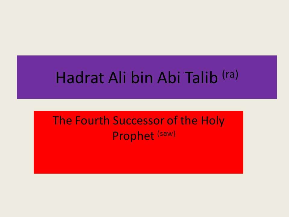 Hadrat Ali bin Abi Talib (ra) The Fourth Successor of the Holy Prophet (saw)