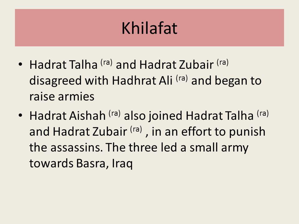 Khilafat Hadrat Talha (ra) and Hadrat Zubair (ra) disagreed with Hadhrat Ali (ra) and began to raise armies Hadrat Aishah (ra) also joined Hadrat Talh
