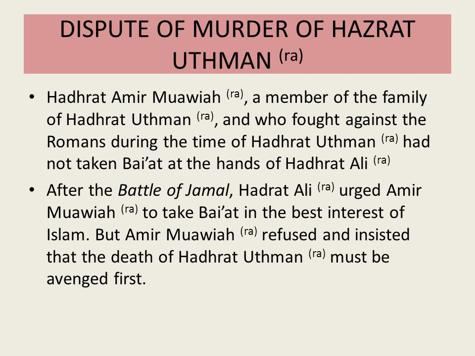 DISPUTE OF MURDER OF HAZRAT UTHMAN (ra) Hadhrat Amir Muawiah (ra), a member of the family of Hadhrat Uthman (ra), and who fought against the Romans du