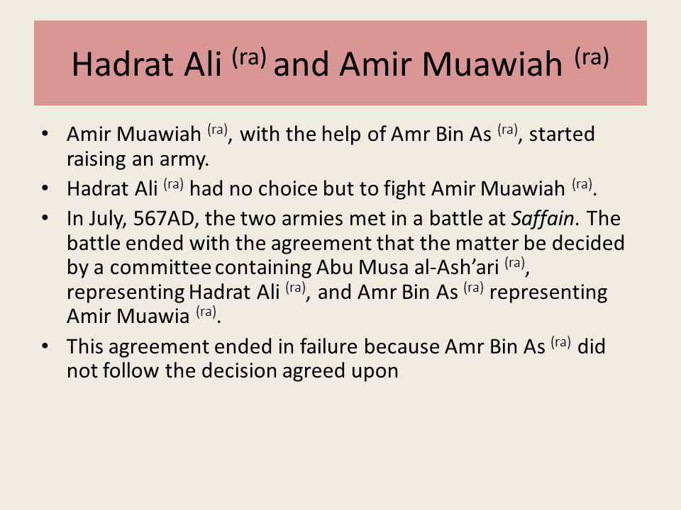 Hadrat Ali (ra) and Amir Muawiah (ra) Amir Muawiah (ra), with the help of Amr Bin As (ra), started raising an army. Hadrat Ali (ra) had no choice but