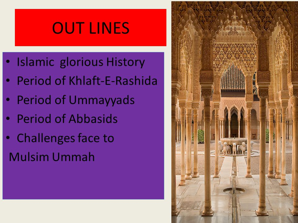 OUT LINES Islamic glorious History Period of Khlaft-E-Rashida Period of Ummayyads Period of Abbasids Challenges face to Mulsim Ummah
