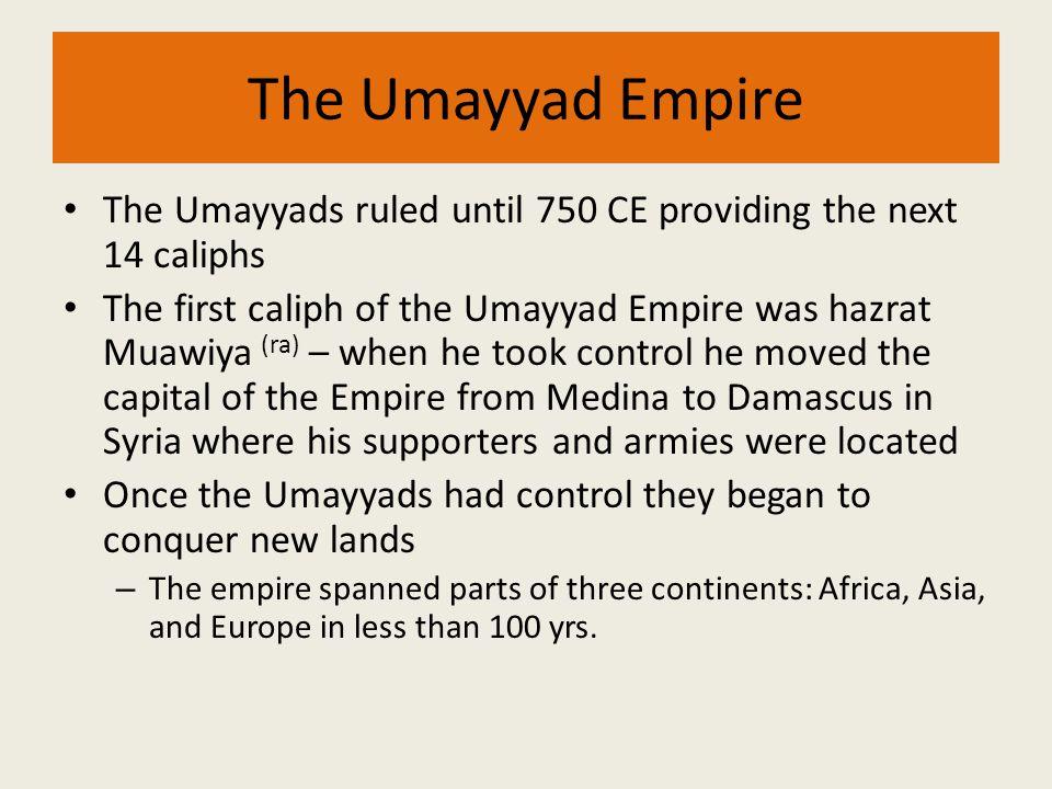The Umayyad Empire The Umayyads ruled until 750 CE providing the next 14 caliphs The first caliph of the Umayyad Empire was hazrat Muawiya (ra) – when