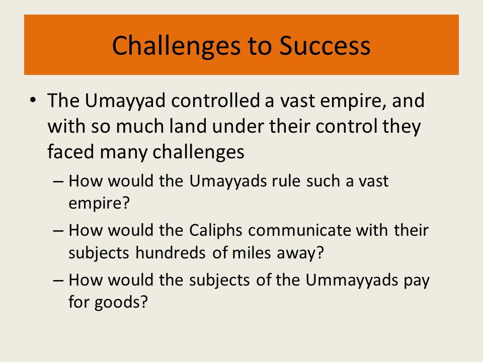Challenges to Success The Umayyad controlled a vast empire, and with so much land under their control they faced many challenges – How would the Umayy