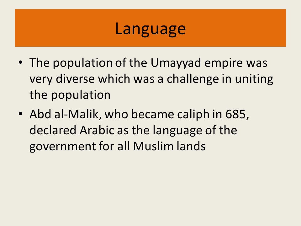 Language The population of the Umayyad empire was very diverse which was a challenge in uniting the population Abd al-Malik, who became caliph in 685,