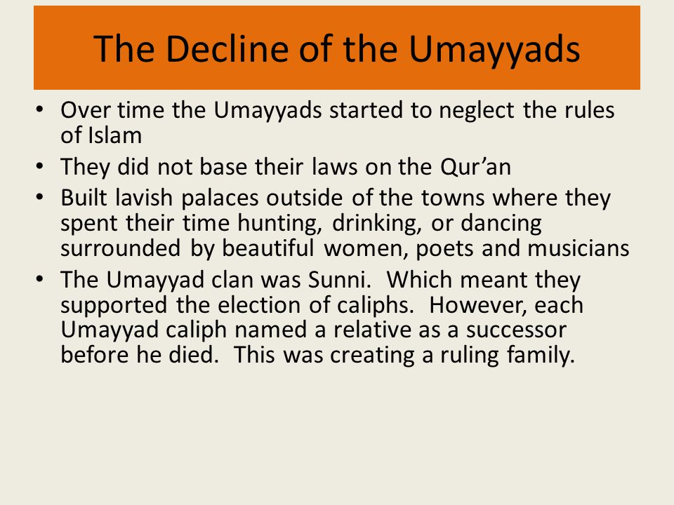 The Decline of the Umayyads Over time the Umayyads started to neglect the rules of Islam They did not base their laws on the Qur'an Built lavish palac