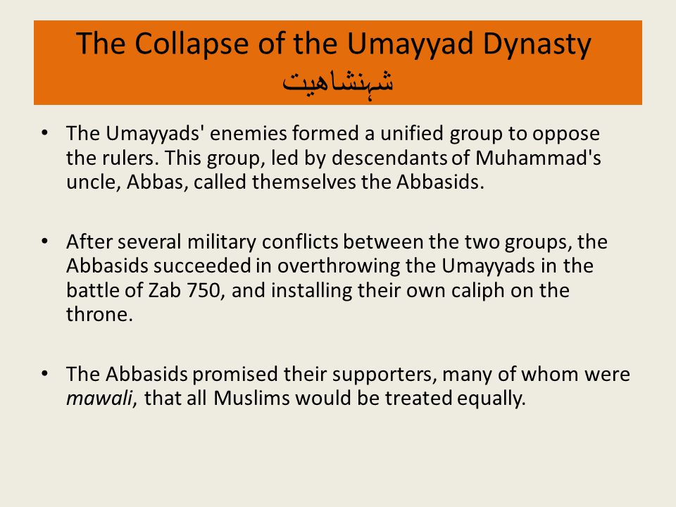 The Collapse of the Umayyad Dynasty شہنشاھیت The Umayyads' enemies formed a unified group to oppose the rulers. This group, led by descendants of Muha