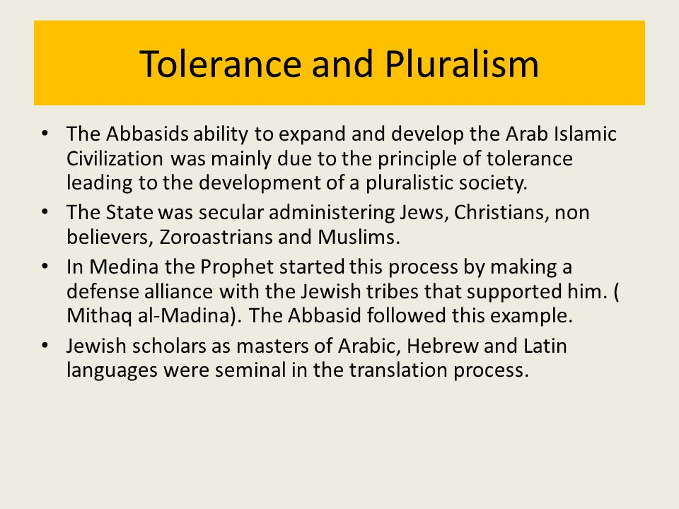 Tolerance and Pluralism The Abbasids ability to expand and develop the Arab Islamic Civilization was mainly due to the principle of tolerance leading