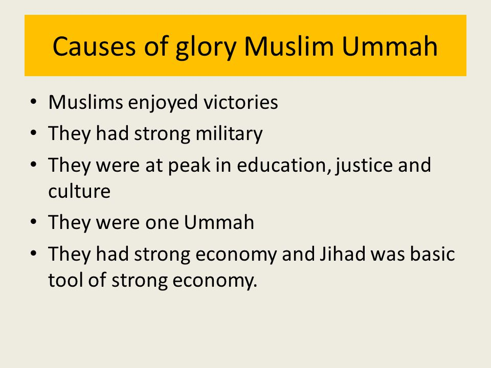 Causes of glory Muslim Ummah Muslims enjoyed victories They had strong military They were at peak in education, justice and culture They were one Umma