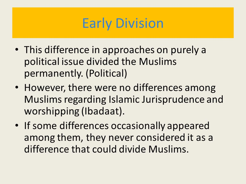 Early Division This difference in approaches on purely a political issue divided the Muslims permanently. (Political) However, there were no differenc