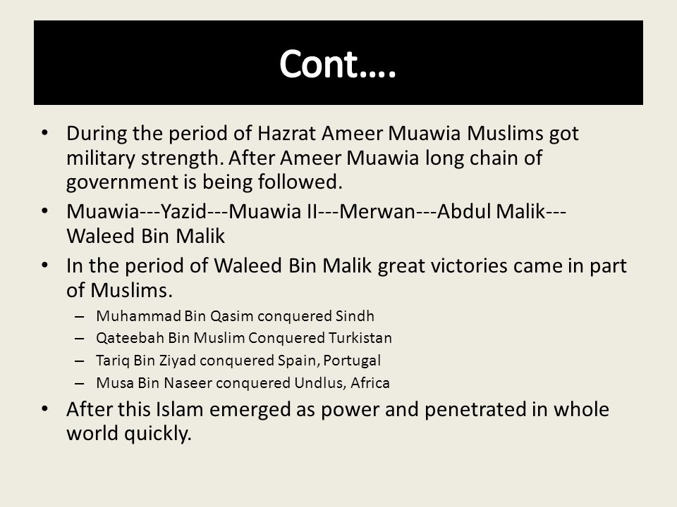 During the period of Hazrat Ameer Muawia Muslims got military strength. After Ameer Muawia long chain of government is being followed. Muawia---Yazid-