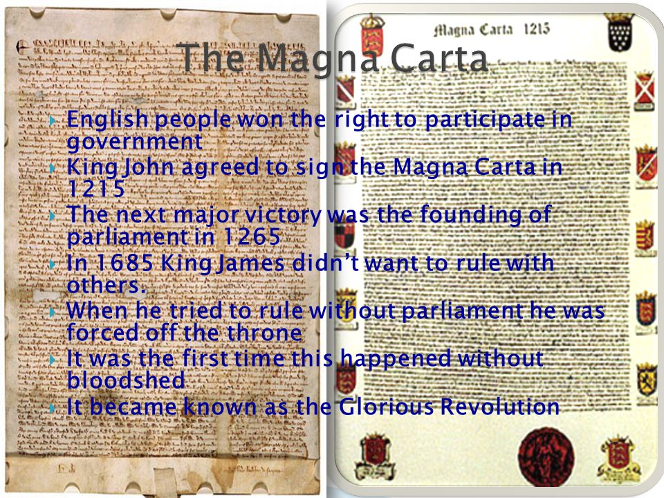  English people won the right to participate in government  King John agreed to sign the Magna Carta in 1215  The next major victory was the founding of parliament in 1265  In 1685 King James didn't want to rule with others.