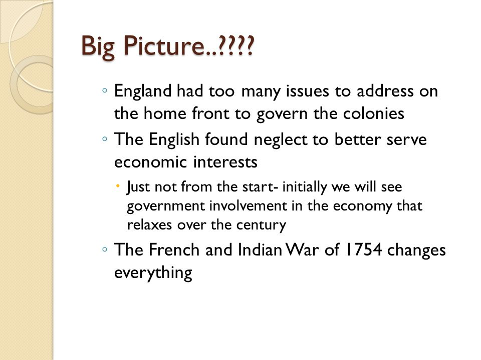 Big Picture..???? ◦ England had too many issues to address on the home front to govern the colonies ◦ The English found neglect to better serve econom