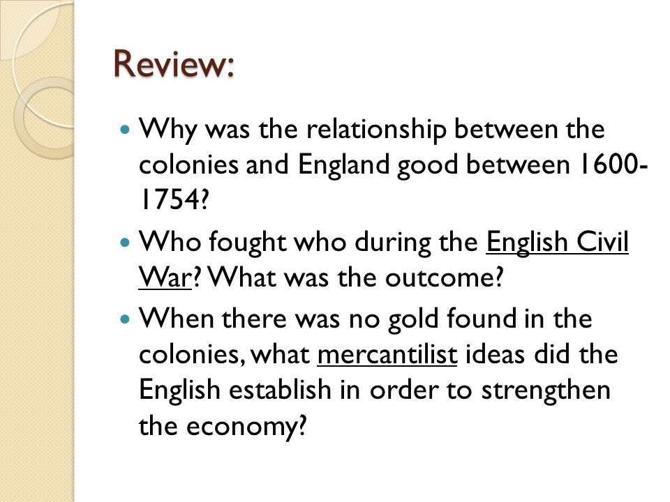 Review: Why was the relationship between the colonies and England good between 1600- 1754? Who fought who during the English Civil War? What was the o