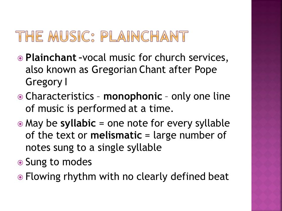  Plainchant –vocal music for church services, also known as Gregorian Chant after Pope Gregory I  Characteristics – monophonic – only one line of mu