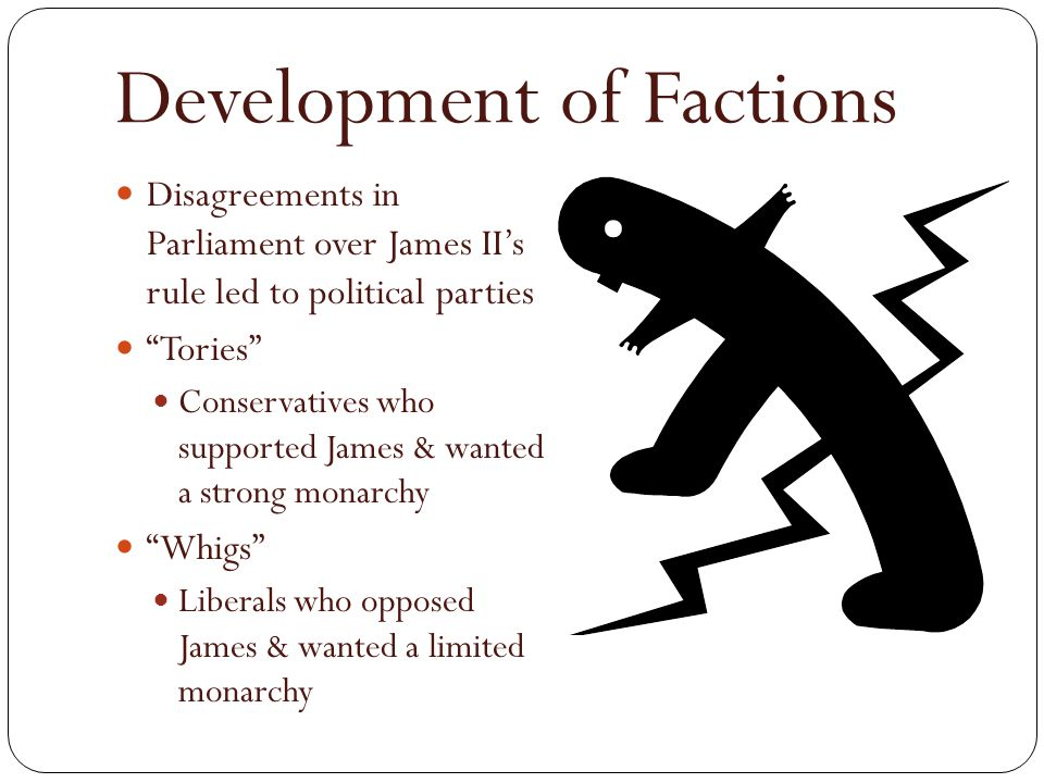 """Development of Factions Disagreements in Parliament over James II's rule led to political parties """"Tories"""" Conservatives who supported James & wanted"""