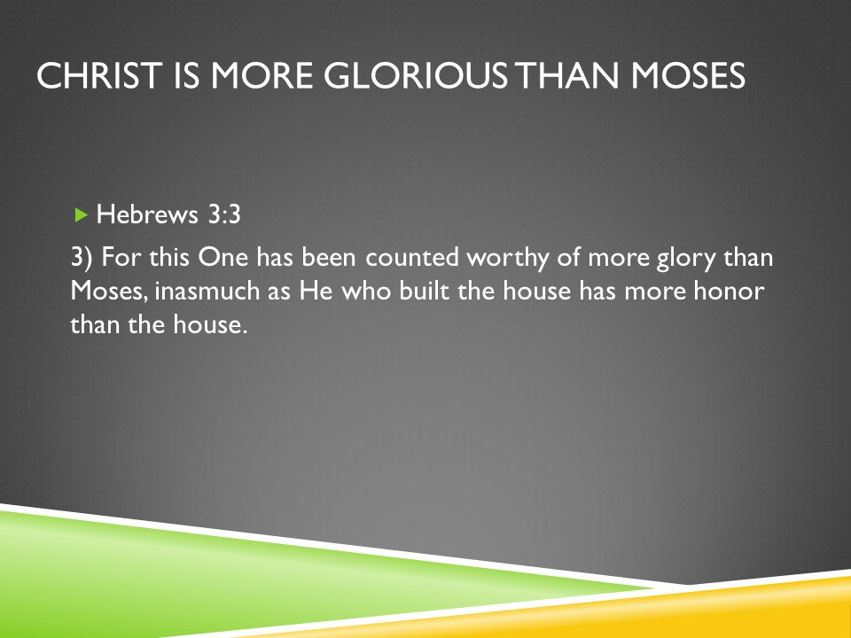 CHRIST IS MORE GLORIOUS THAN MOSES  Hebrews 3:3 3) For this One has been counted worthy of more glory than Moses, inasmuch as He who built the house has more honor than the house.