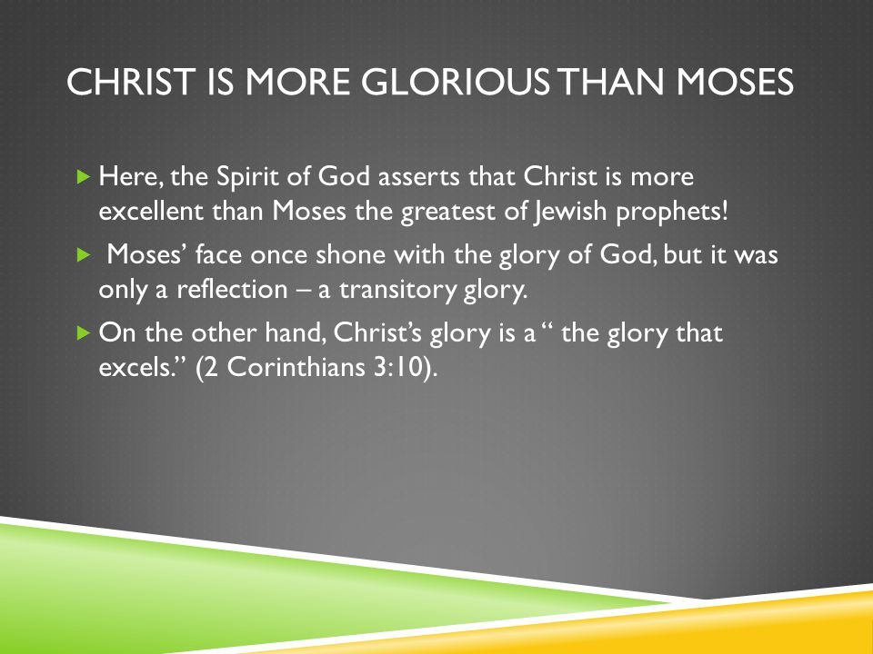 CHRIST IS MORE GLORIOUS THAN MOSES  Here, the Spirit of God asserts that Christ is more excellent than Moses the greatest of Jewish prophets.