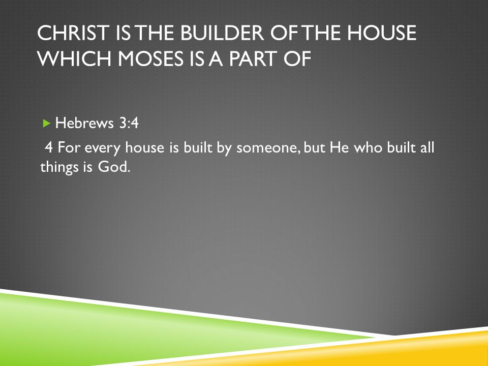 CHRIST IS THE BUILDER OF THE HOUSE WHICH MOSES IS A PART OF  Hebrews 3:4 4 For every house is built by someone, but He who built all things is God.