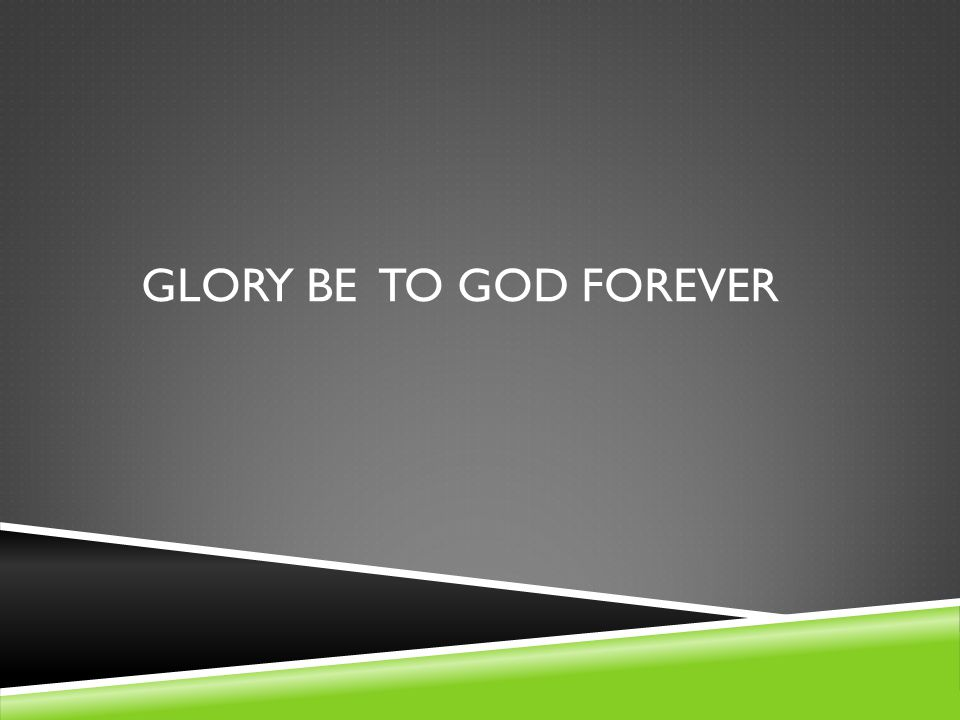 GLORY BE TO GOD FOREVER