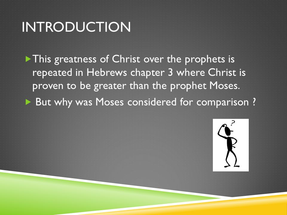 INTRODUCTION  This greatness of Christ over the prophets is repeated in Hebrews chapter 3 where Christ is proven to be greater than the prophet Moses.