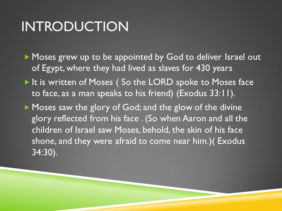 INTRODUCTION  Moses grew up to be appointed by God to deliver Israel out of Egypt, where they had lived as slaves for 430 years  It is written of Moses ( So the LORD spoke to Moses face to face, as a man speaks to his friend) (Exodus 33:11).