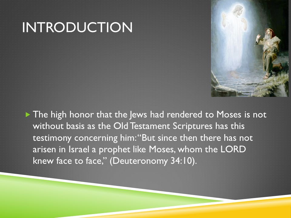 INTRODUCTION  The high honor that the Jews had rendered to Moses is not without basis as the Old Testament Scriptures has this testimony concerning h