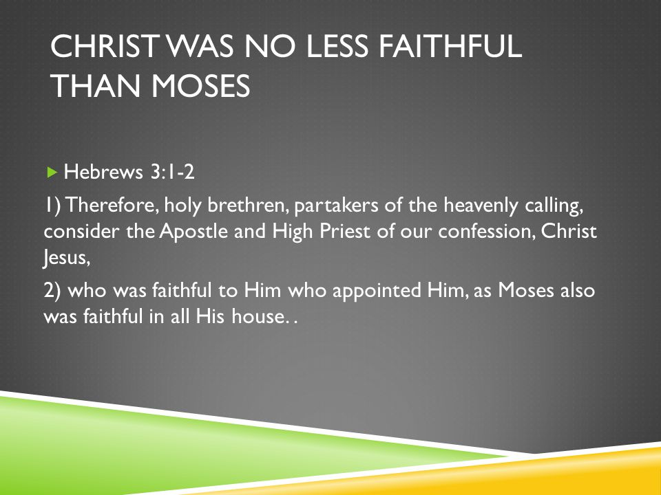 CHRIST WAS NO LESS FAITHFUL THAN MOSES  Hebrews 3:1-2 1) Therefore, holy brethren, partakers of the heavenly calling, consider the Apostle and High Priest of our confession, Christ Jesus, 2) who was faithful to Him who appointed Him, as Moses also was faithful in all His house..