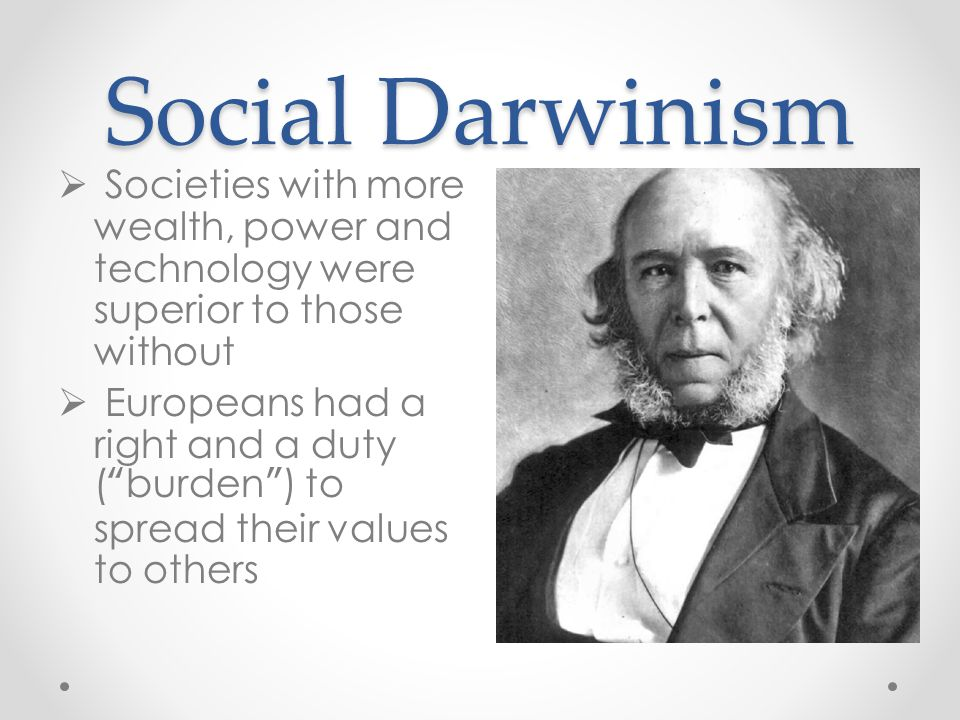 "Social Darwinism  Societies with more wealth, power and technology were superior to those without  Europeans had a right and a duty (""burden"") to sp"