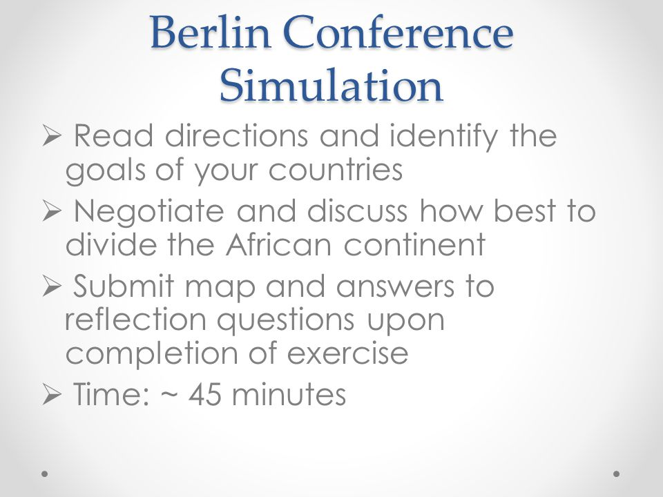 Berlin Conference Simulation  Read directions and identify the goals of your countries  Negotiate and discuss how best to divide the African contine