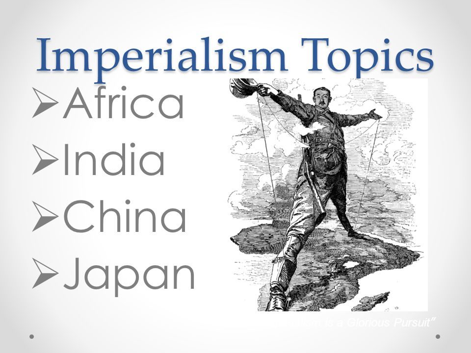 "Imperialism Topics  Africa  India  China  Japan ""Imperialism is a Glorious Pursuit"""