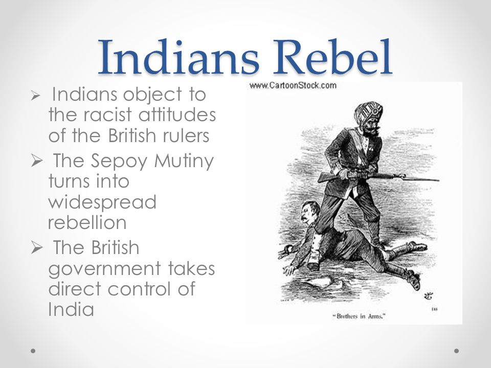Indians Rebel  Indians object to the racist attitudes of the British rulers  The Sepoy Mutiny turns into widespread rebellion  The British governme