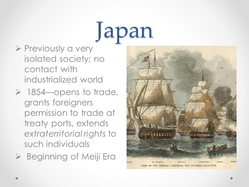 Japan  Previously a very isolated society; no contact with industrialized world  1854—opens to trade, grants foreigners permission to trade at treat
