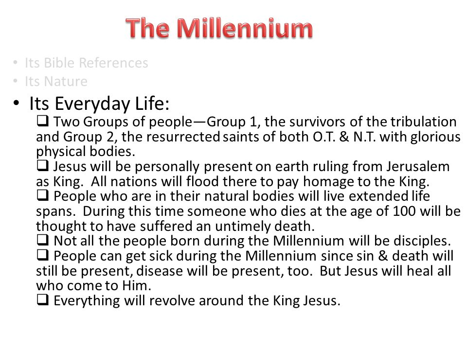 Its Bible References Its Nature Its Everyday Life:  Two Groups of people—Group 1, the survivors of the tribulation and Group 2, the resurrected saints of both O.T.