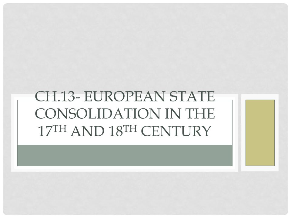 CH.13- EUROPEAN STATE CONSOLIDATION IN THE 17 TH AND 18 TH CENTURY