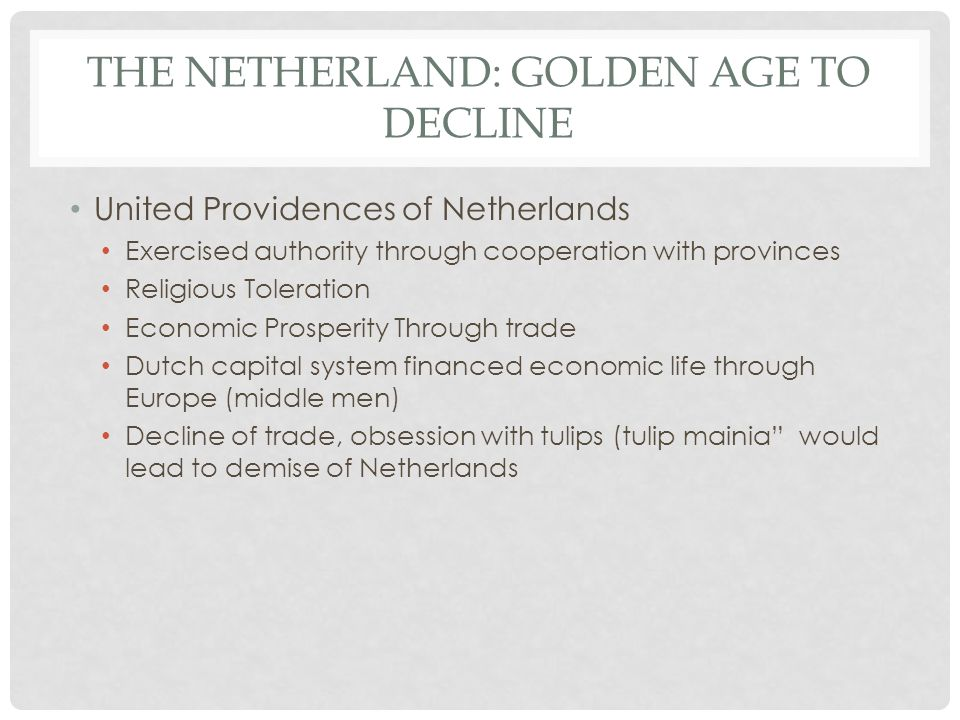 THE NETHERLAND: GOLDEN AGE TO DECLINE United Providences of Netherlands Exercised authority through cooperation with provinces Religious Toleration Economic Prosperity Through trade Dutch capital system financed economic life through Europe (middle men) Decline of trade, obsession with tulips (tulip mainia would lead to demise of Netherlands