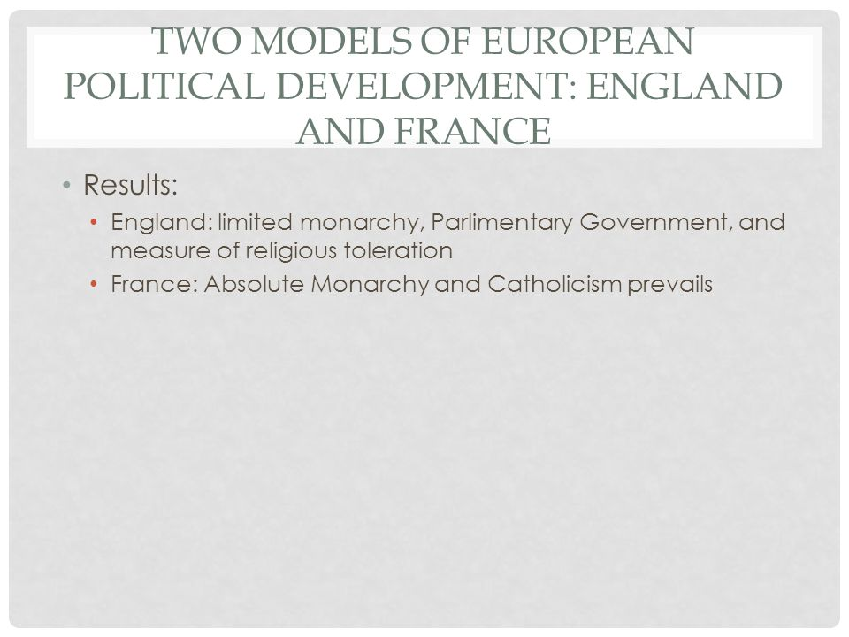 TWO MODELS OF EUROPEAN POLITICAL DEVELOPMENT: ENGLAND AND FRANCE Results: England: limited monarchy, Parlimentary Government, and measure of religious toleration France: Absolute Monarchy and Catholicism prevails